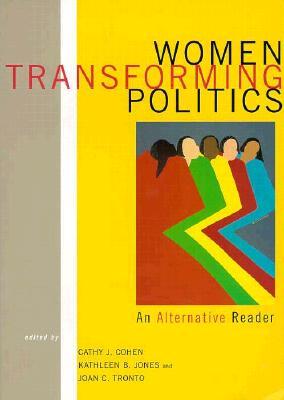 Women Transforming Politics: An Alternative Reader, Cohen, Cathy J; Jones, Kathleen B.; Tronto, Joan C. [editors]