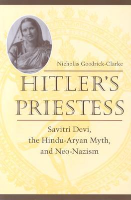 Hitler's Priestess : Savitri Devi, the Hindu-Aryan Myth and Neo-Nazism, Goodrick-Clarke, Nicholas