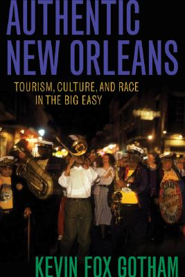 Authentic New Orleans: Tourism, Culture, and Race in the Big Easy, Gotham, Kevin Fox