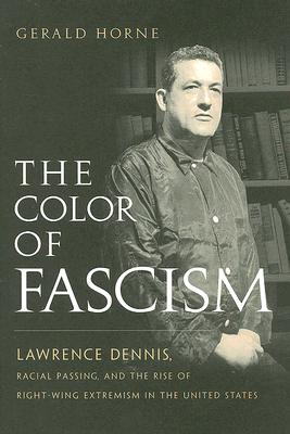 The Color of Fascism: Lawrence Dennis, Racial Passing, and the Rise of Right-Wing Extremism in the United States, Horne, Gerald