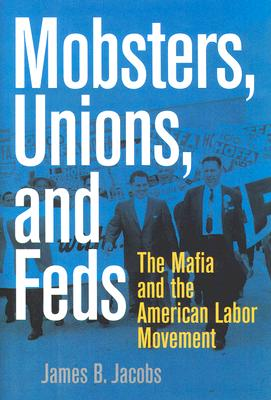 Mobsters, Unions, and Feds: The Mafia and the American Labor Movement, Jacobs, James B.