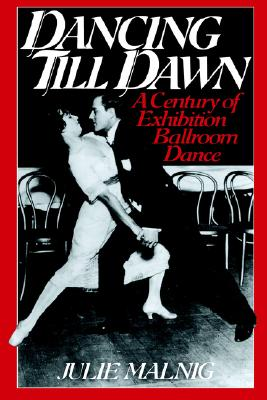 Dancing Till Dawn: A Century of Exhibition Ballroom Dance, Malnig, Julie