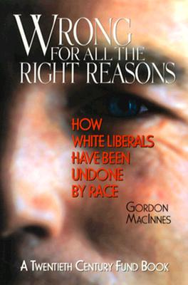 Image for Wrong for All the Right Reasons: How White Liberals Have Been Undone by Race