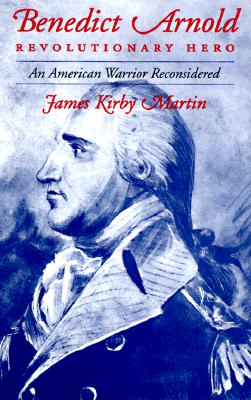 Benedict Arnold, Revolutionary Hero: An American Warrior Reconsidered, Martin, James K.