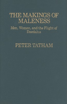 Image for The Makings of Maleness: Men, Women, and the Flight of Daedalus