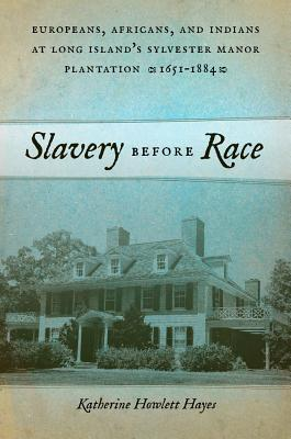 Slavery before Race: Europeans, Africans, and Indians at Long Island's Sylvester Manor Plantation, 1651-1884 (Early American Places), Hayes, Katherine Howlett