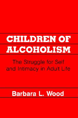 Children of Alcoholism: The Struggle for Self and Intimacy in Adult Life, Wood, Barbara L.