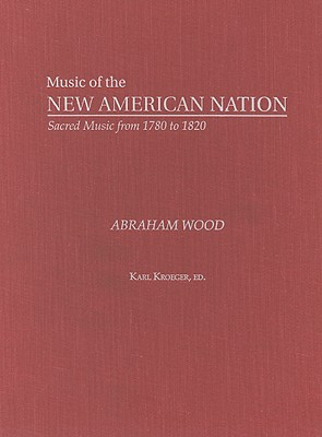 Abraham Wood: The Collected Works (Music of the New American Nation: Sacred Music from 1780 to 1820), Abraham Wood