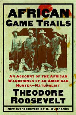 African Game Trails: An Account of the African Wanderings of an American Hunter-Natrualist, Roosevelt, Theodore