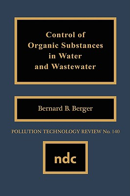 Control of Organic Substances in Water and Wastewater (Pollution Technology Review), Berger, Bernard B. (ed.)