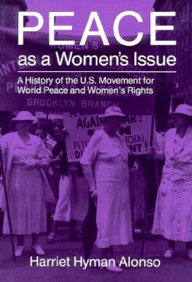 Peace As a Women's Issue: A History of the U.S. Movement for World Peace and Women's Rights (Syracuse Studies on Peace and Conflict Resolution), Alonso, Harriet Hyman
