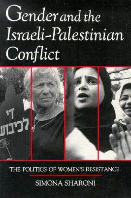 Gender and the Israeli-Palestinian Conflict: The Politics of Women's Resistance (Syracuse Studies on Peace and Conflict Resolution), Simona Sharoni