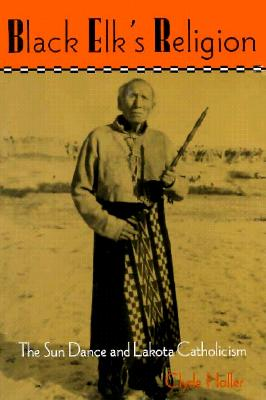 Black Elk's Religion: The Sun Dance and Lakota Catholicism (The Iroquois and Their Neighbors), Holler, Clyde