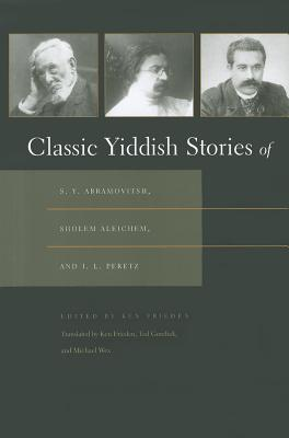 Classic Yiddish Stories of S. Y. Abramovitsh, Sholem Aleichem, and I. L. Peretz (Judaic Traditions in Literature, Music, and Art), Frieden, Ken
