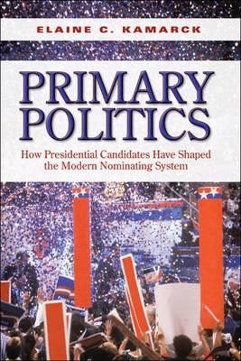 Primary Politics: How Presidential Candidates Have Shaped the Modern Nominating System (Brookings Publications (All Titles)), Kamarck, Elaine C.
