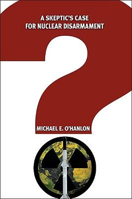 A Skeptic's Case for Nuclear Disarmament, O'Hanlon, Michael E.