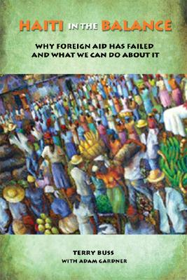 Haiti in the Balance: Why Foreign Aid Has Failed and What We Can Do About It, Buss, Terry F.