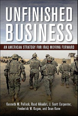 Unfinished Business: An American Strategy for Iraq Moving Forward, Pollack, Kenneth M.; Alkadiri, Raad; Carpenter, J. Scott; Kagan, Frederick W.; Kane, Sean