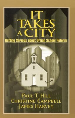 It Takes a City: Getting Serious about Urban School Reform, Hill, Paul T.; Harvey, James; Christine Campbell