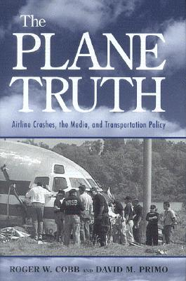 The Plane Truth: Airline Crashes, the Media, and Transportation Policy, Cobb, Roger W.; Primo, David M.