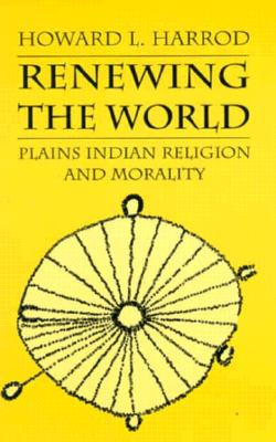 Renewing the World: Plains Indian Religion and Morality (Culture, History, & the Contemporary), Harrod, Howard L.