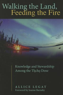 Walking the Land, Feeding the Fire: Knowledge and Stewardship Among the Tlicho Dene (First Peoples: New Directions in Indigenous Studies), Legat, Allice