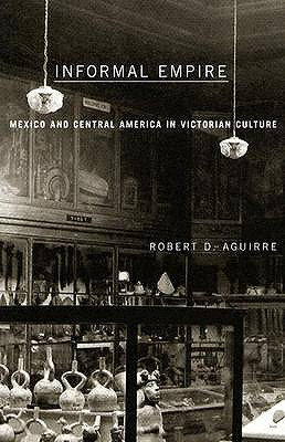 Informal Empire: Mexico And Central America In Victorian Culture, Aguirre, Robert D.