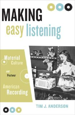 Making Easy Listening: Material Culture and Postwar American Recording (Commerce and Mass Culture), Anderson, Tim