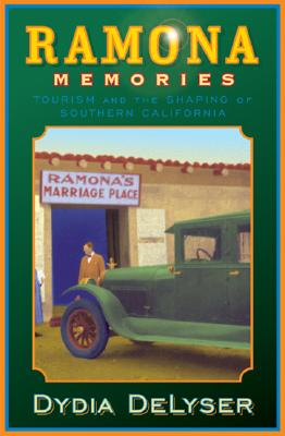 Ramona Memories: Tourism and the Shaping of Southern California, DeLyser, Dydia