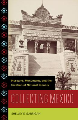 Collecting Mexico: Museums, Monuments, and the Creation of National Identity, Garrigan, Shelley E.