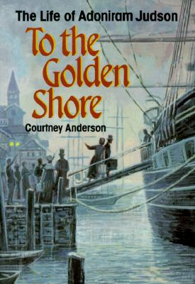 To the Golden Shore: The Life of Adoniram Judson, Courtney Anderson