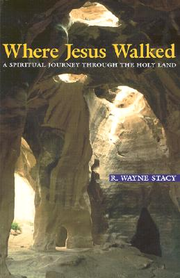 Where Jesus Walked: A Spiritual Journey Through the Holy Land, R. Wayne Stacy