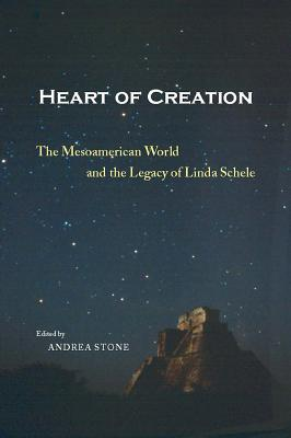 Image for Heart of Creation: The Mesoamerican World and the Legacy of Linda Schele