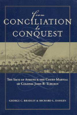 From Conciliation to Conquest: The Sack of Athens and the Court-Martial of Colonel John B. Turchin, Bradley, George C.; Dahlen, Richard L.