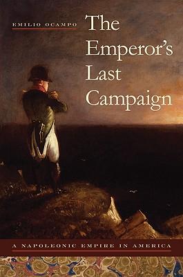 The Emperor's Last Campaign: A Napoleonic Empire in America, Ocampo, Emilio