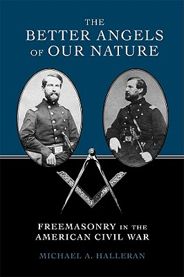 The Better Angels of Our Nature: Freemasonry in the American Civil War, Halleran, Michael A.