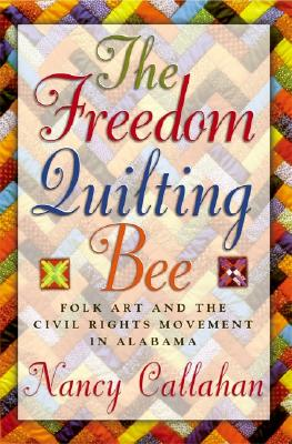 The Freedom Quilting Bee: Folk Art and the Civil Rights Movement (Alabama Fire Ant), Callahan, Nancy