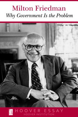 Why Government Is the Problem (Essays in Public Policy), Friedman, Milton