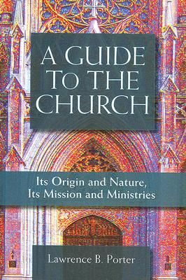 A Guide to the Church: Its Origin and Nature, Its Mission and Its Ministries, LAWRENCE PORTER
