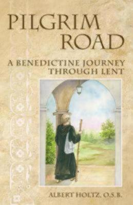 Pilgrim Road: A Benedictine Journey Through Lent, Albert Holtz