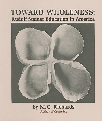 Toward Wholeness: Rudolf Steiner Education in America, Richards, Mary Caroline
