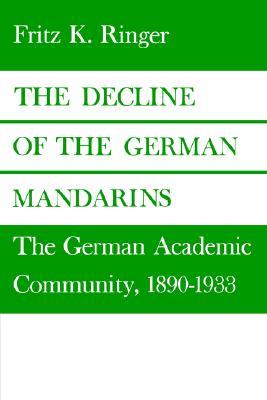 The Decline of the German Mandarins: The German Academic Community, 1890-1933, Fritz K. Ringer