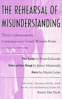 The Rehearsal of Misunderstanding: Three Collections by Contemporary Greek Women Poets―The Cake by Rhea Galanaki, Tales of the Deep by Jenny Mastoraki, Hers by Maria Laina (Wesleyan Poetry Series), Karen Van Dyck, ed.