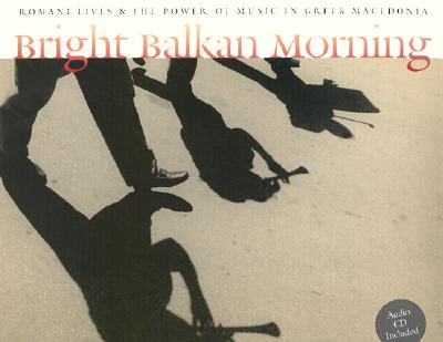 Bright Balkan Morning: Romani Lives and the Power of Music in Greek Macedonia, Dick Blau; Charles Keil; Angeliki Vellou Keil; Steven Feld