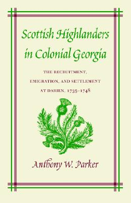 Scottish Highlanders in Colonial Georgia: The Recruitment, Emigration, and Settlement at Darien, 1735-1748, Anthony W. Parker