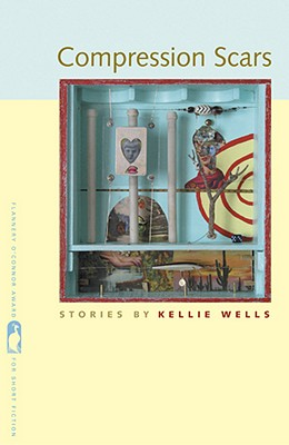 Compression Scars (Flannery O'Connor Award for Short Fiction), Kellie Wells