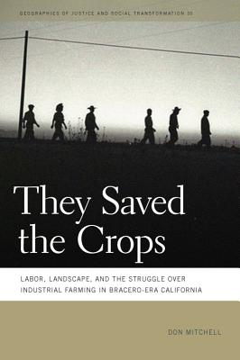 They Saved the Crops: Labor, Landscape, and the Struggle over Industrial Farming in Bracero-Era California (Geographies of Justice and Social Transformation), Mitchell, Don