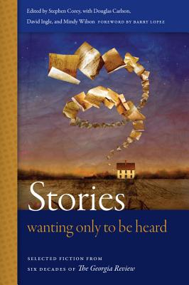 Stories Wanting Only to Be Heard: Selected Fiction from Six Decades of The Georgia Review