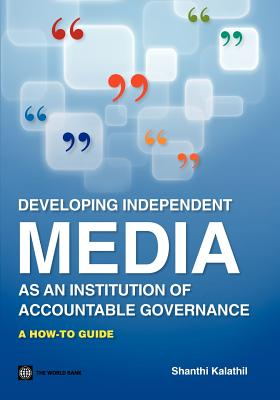 Developing Independent Media as an Institution of Accountable Governance: A How-To Guide (World Bank Working Papers), Kalathil, Shanthi