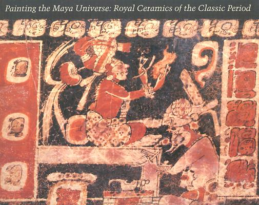 Painting the Maya Universe: Royal Ceramics of the Classic Period (Duke University Museum of Art), Reents-Budet, Dorie